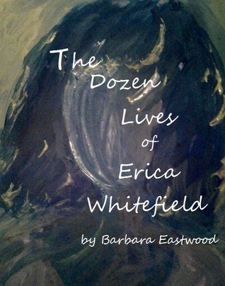 The Dozen Lives of Erica Whitefield  by  Barbara Eastwood