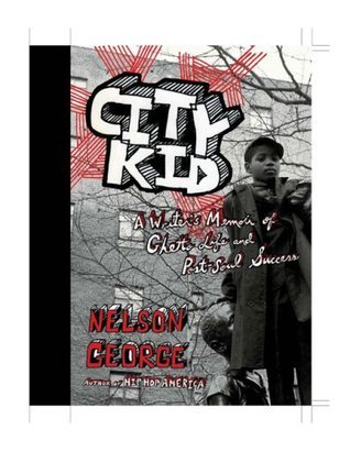 City Kid: A Writers Memoir of Ghetto Life and Post-Soul Success  by  Nelson George