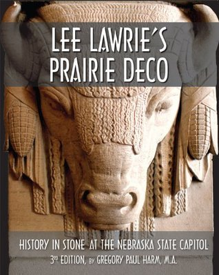Lee Lawries Prairie Deco: History in Stone at the Nebraska State Capitol, 3rd Edition Gregory Paul Harm