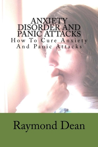 Anxiety Disorder And Panic Attacks: How To Cure Anxiety And Panic Attacks  by  Raymond S. Dean