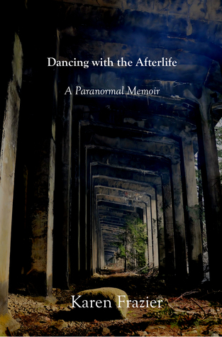 Dancing with the Afterlife: A Paranormal Memoir  by  Karen Frazier