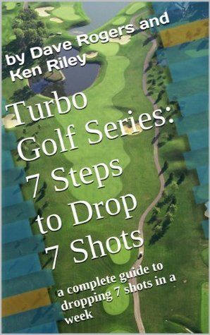 Turbo Golf Series: 7 Steps to Drop 7 Shots: A complete guide to dropping 7 shots in a week  by  Dave Rogers