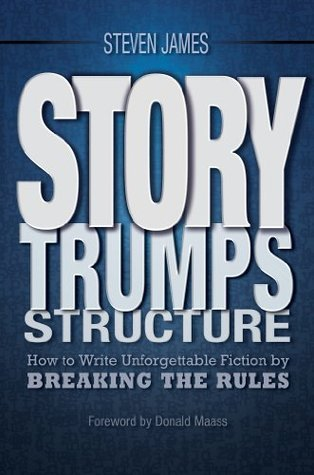 Story Trumps Structure: How to Write Unforgettable Fiction  by  Breaking the Rules by Steven James
