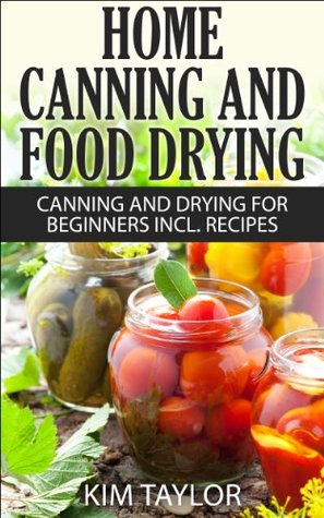 Home Canning and Food Drying, Canning and Drying For Beginners, Plus Recipes  by  Kim Taylor