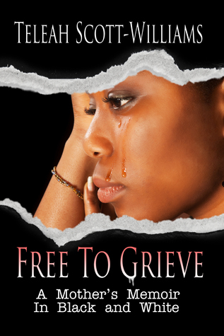 Free To Grieve: A Mothers Memoir In Black and White  by  Teleah Scott-Williams