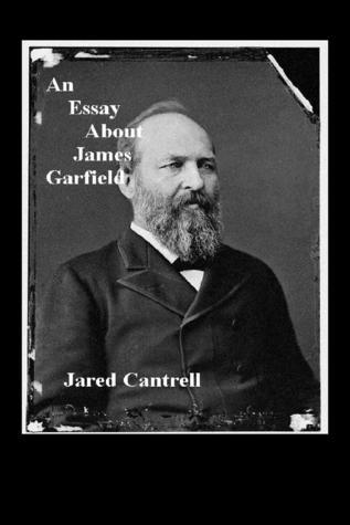 An Essay About James Garfield Jared Cantrell