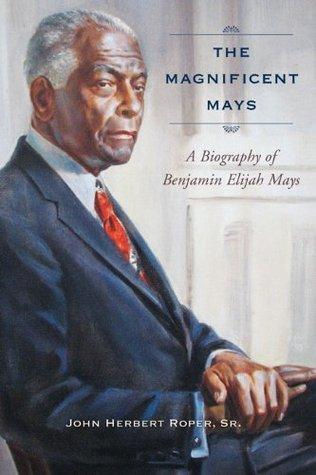 The Magnificent Mays: A Biography of Benjamin Elijah Mays John Herbert Roper