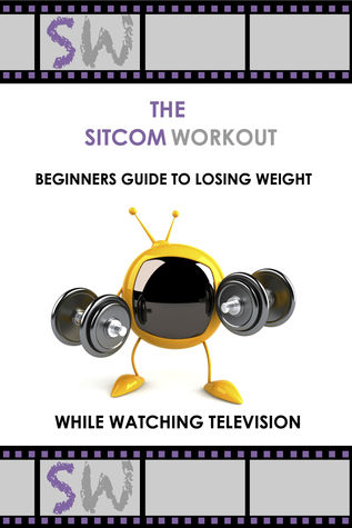 The SitcomWorkout Beginners Guide To Losing Weight While Watching TV  by  Sitcom Workout