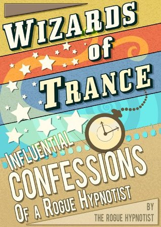 Wizards of trance - Influential confessions of a Rogue Hypnotist  by  The Rogue Hypnotist
