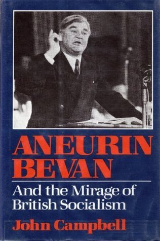 Aneurin Bevan And the Mirage of British Socialism  by  John Campbell