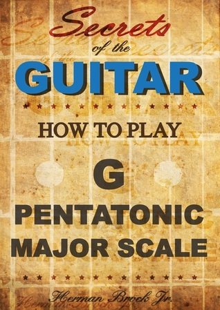 How To Play The G Major Pentatonic Scale: Secrets Of The Guitar Herman Brock