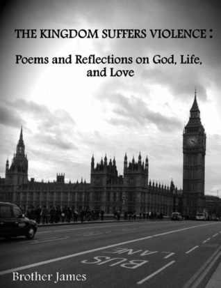 The Kingdom Suffers Violence: Poems and Reflections on God, Life,and Love Brother James