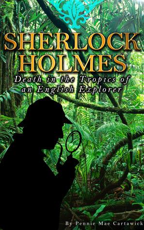 SHERLOCK HOLMES: Death in the Tropics of an English Explorer Pennie Mae Cartawick