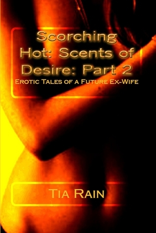 Scorching Hot: Scents of Desire: Erotic Tales of a Future Ex-wife: Part 2 Tia Rain