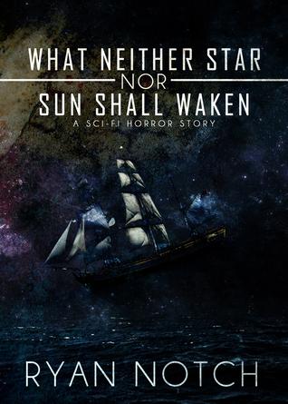 What Neither Star nor Sun Shall Waken: A Sci-Fi Horror Story Ryan Notch