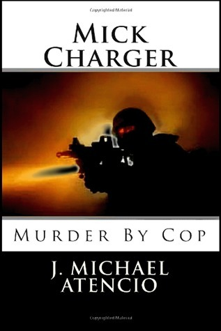 Mick Charger: Murder  by  Cop by J. Michael Atencio