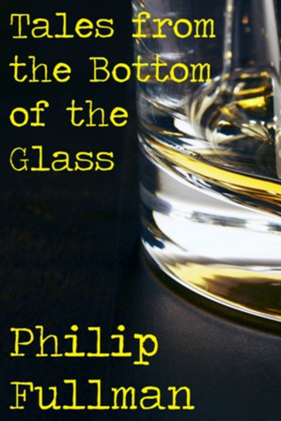 Tales from the Bottom of the Glass  by  Philip Fullman