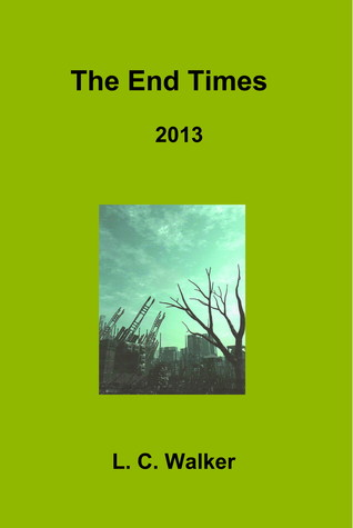 The End Times 2013  by  L.C. Walker