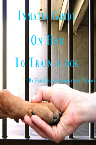 Inmates Guide on How to Train a Dog Brian  Hall