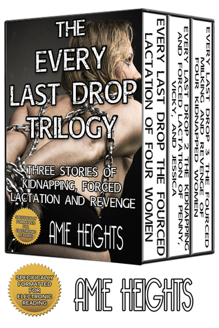 The Every Last Drop Trilogy Three Stories of Kidnapping, Forced Lactation and Revenge Amie Heights
