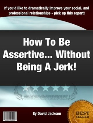 How To Be Assertive... Without Being A Jerk!  by  David Jackson