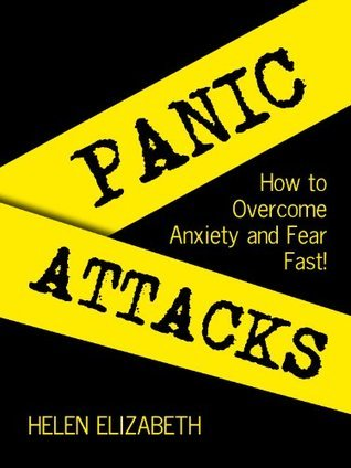 Panic Attack! : How to Overcome Anxiety And Fear Fear Fast! Helen Elizabeth