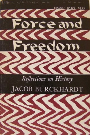 Force and Freedom: Reflections on History  by  Jacob Burckhardt