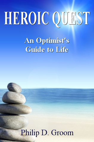 Heroic Quest: An Optimists Guide to Life Philip D Groom