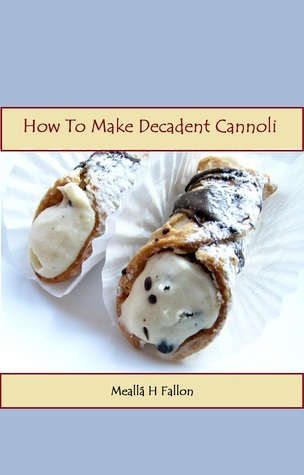 How To Make Decadent Cannoli  by  Mealla H. Fallon