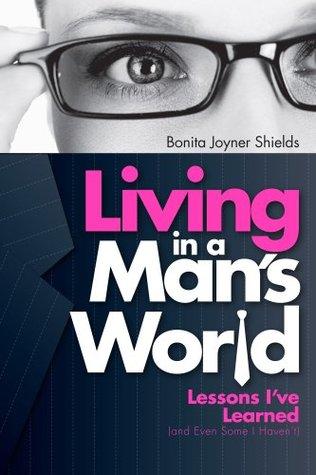 Living In A Mans World  by  Bonita Joyner Shields