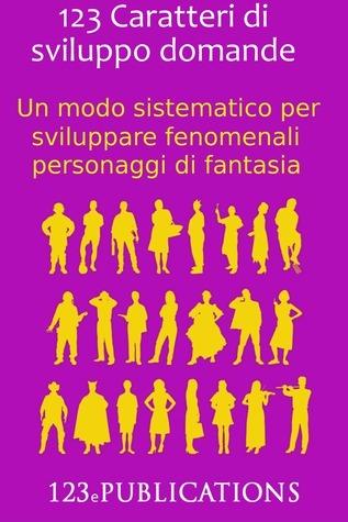123 Caratteri di sviluppo domande: Un modo sistematico per sviluppare fenomenali personaggi di fantasia 123 ePublications