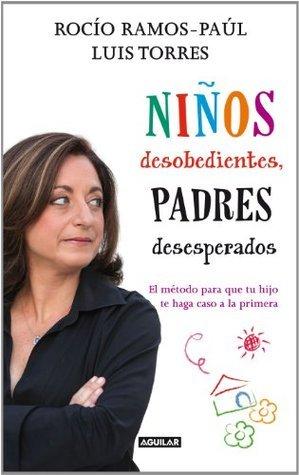Niños desobedientes, padres desesperados: El método para que tu hijo te haga caso a la primera  by  Rocío Ramos-Paúl