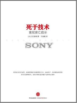 死于技术:索尼衰亡启示(探究索尼20年企业战略和产品策略的著作)  by  [日] 立石泰则