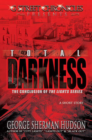 Total Darkness (G Street Chronicles Presents The Conclusion of The Lights Series) George Sherman Hudson