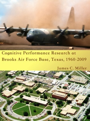 Cognitive Performance Research at Brooks Air Force Base, Texas, 1960-2009 James C. Miller