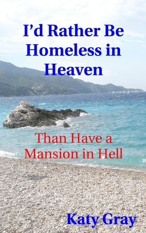 Id Rather Be Homeless in Heaven, Than Have a Mansion in Hell  by  Katy Gray