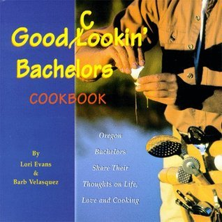 Good Cookin Bachelors Cookbook: Oregon Bachelors Share Their Thoughts on Life, Love, and Cooking  by  Lori Evans