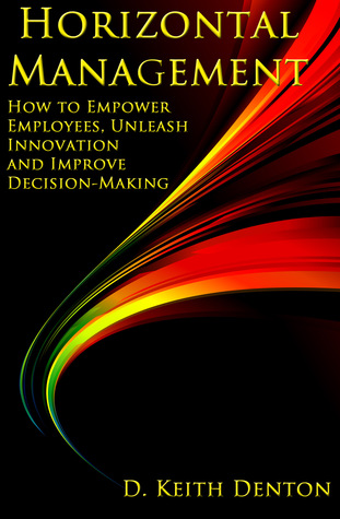 Horizontal Management: How to Empower Employees, Unleash Innovation and Improve Decision-Making  by  D. Keith Denton