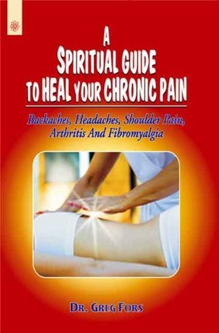 A Spiritual Guide To Heal Your Chronic Pain: Backaches, Headaches, Shoulder Pain, Arthritis And Fibromyalgia  by  Dr. Greg Fors