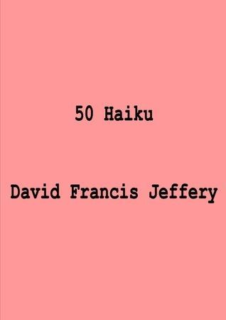 50 Haiku  by  David Francis Jeffery