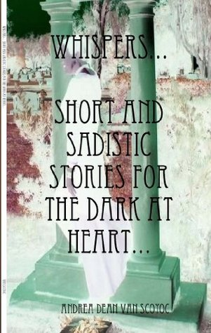 Whispers...Short and Sadistic Stories For The Dark At Heart...  by  Andrea Dean Van Scoyoc