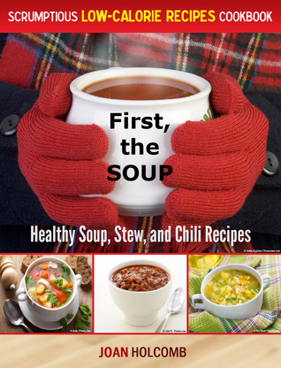 First, the Soup:Healthy Soup, Stew, and Chili Recipes Joan Holcomb