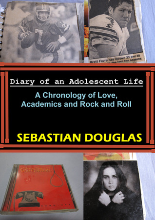 Diary of an Adolescent Life: A Chronology of Love, Academics and Rock and Roll Sebastian Douglas