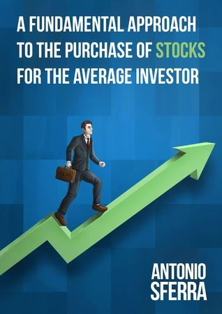 A Fundamental Approach to the Purchase of Stocks for the Average Investor  by  Antonio Sferra