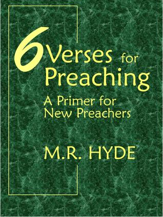 6 Verses for Preaching: A Primer for New Preachers M.R. Hyde