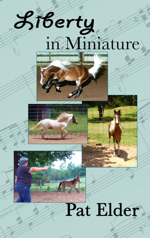 Liberty in Miniature: Training Your Mini Horse for Liberty Classes  by  Pat Elder
