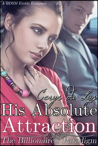 His Absolute Attraction: The Billionaires Paradigm (#2) (A BDSM Erotic Romance) (The Billionaires Ultimatum, Book Two) Cerys du Lys