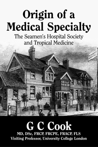Origin of a Medical Specialty: the Seamen's Hospital Society and Tropical Medicine G.C. Cook