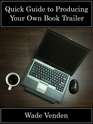 Quick Guide to Producing Your Own Book Trailer Wade Venden