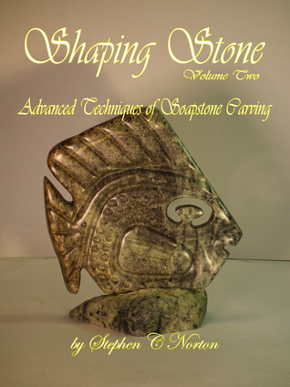 Shaping Stone Vol Two, Advanced Techniques of Soapstone Carving  by  Stephen C. Norton